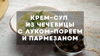 Крем-суп из красной чечевицы с луком-пореем и пармезаном