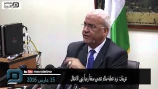 مصر العربية | عريقات: نريد عملية سلام تتضمن سقفاً زمنياً ينهي الاحتلال