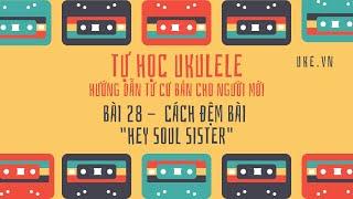 Ukulele - Bài 28 - Áp dụng vào bài hát: Hey Soul Sister
