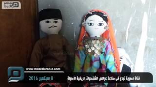 مصر العربية | فتاة مصرية تبدع فى صناعة عرائس الشخصيات الريفية الأصيلة