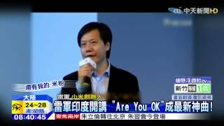 20150504中天新聞 雷軍印度開講 「Are You OK」成最新神曲!
