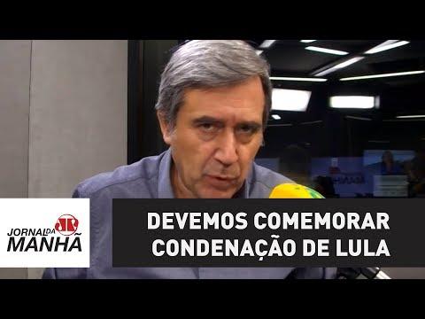 Devemos comemorar condenação de Lula, mas evitando provocações| Marco Antonio Villa