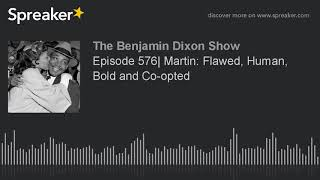 Episode 576| Martin: Flawed, Human, Bold and Co-opted