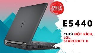 Dell E5440   chơi game Đột Kích, Liên Minh Huyền Thoại, StarCraft II với hiệu suất thực tế   Đức Việ