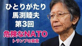 「ひとりがたり馬渕睦夫」#3★危険なNATO・トランプ大統領の真意とは?