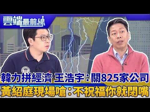 韓力拼經濟 王浩宇:關825家公司 黃紹庭現場嗆:不祝福你就閉嘴 雲端最前線 EP575精華