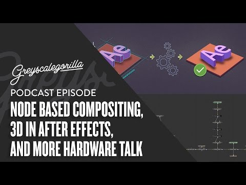 Greyscalegorilla Podcast: Ep 10 Node Based Compositing, 3D in After Effects, and More Hardware Talk