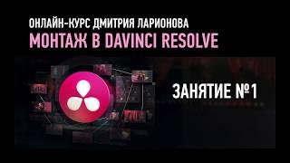 Монтаж в Davinci Resolve. Занятие №1 онлайн-курса. Дмитрий Ларионов