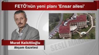 Murat Kelkitlioğlu  FETÖ'nün yeni planı 'Ensar ailesi'