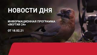 Новости дня. 18 февраля 2021 года. Информационная программа «Якутия 24»