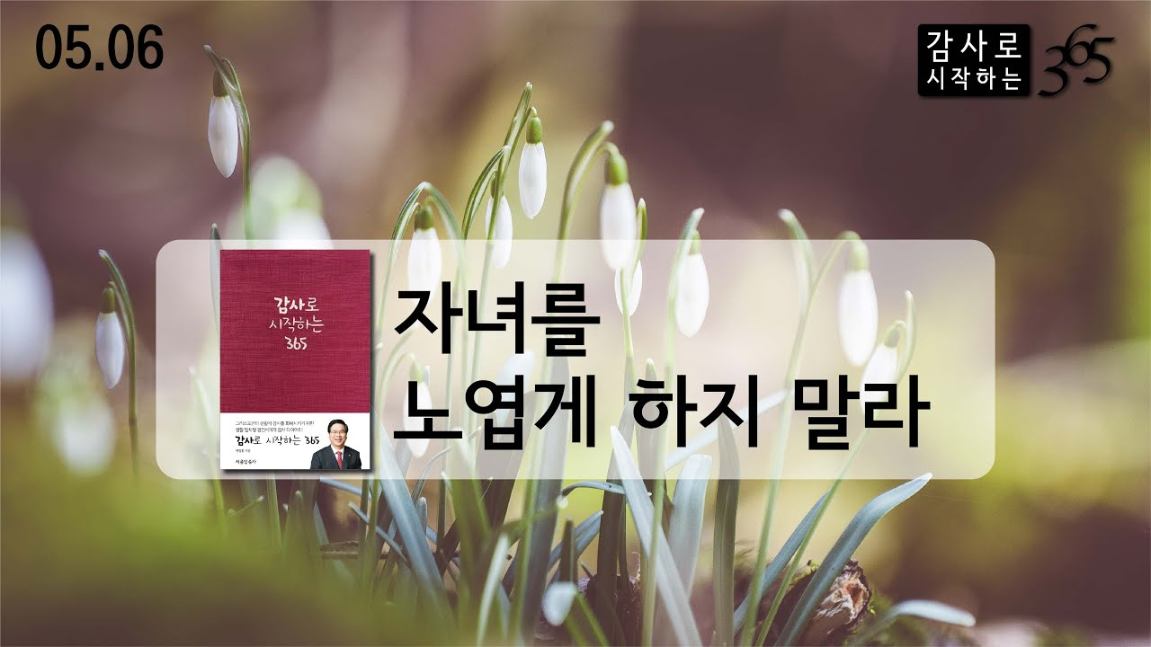 [이영훈 목사의 감사로 시작하는 365] ✝️자녀를 노엽게 하지 말라_05.06