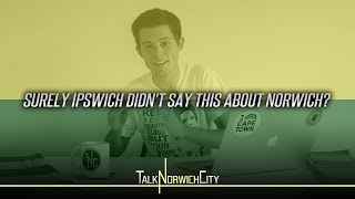 SURELY IPSWICH DIDN'T SAY THIS ABOUT NORWICH? NCFC NEWS 020
