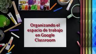 Cápsula: Organizando el área de trabajo en Google Classroom