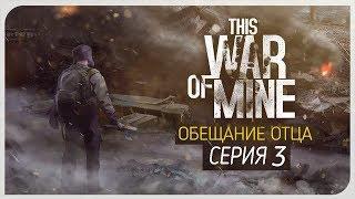 ЗЛЫЕ СЛЕЗЫ. КОНЕЦ ● Обещание Отца #3 [This War of Mine: Stories - Father's Promise]