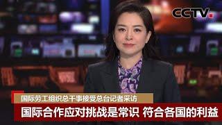 [中国新闻] 国际劳工组织总干事接受总台记者采访:国际合作应对挑战是常识 符合各国的利益 | CCTV中文国际