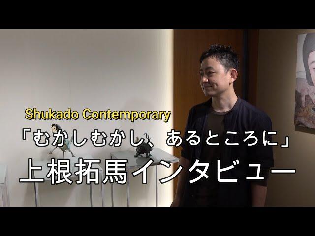 むかしむかし・上根拓馬インタビュー【銀座ぎゃらりい秋華洞】