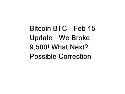 Bitcoin BTC - Feb 15 Update - We Broke 9,500! What Next? Possible Correction