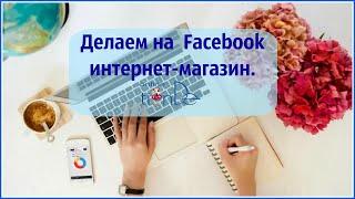 Как сделать интернет магазин на фейсбук.