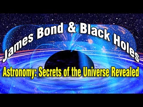 James Bond and Black Holes – Episode 1 of Astronomy: Secrets of the Universe Revealed