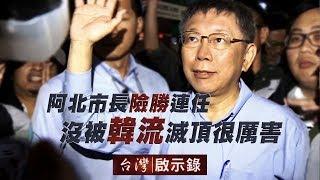阿北市長險勝連任 沒被韓流滅頂很厲害【台灣啟示錄】 20181209