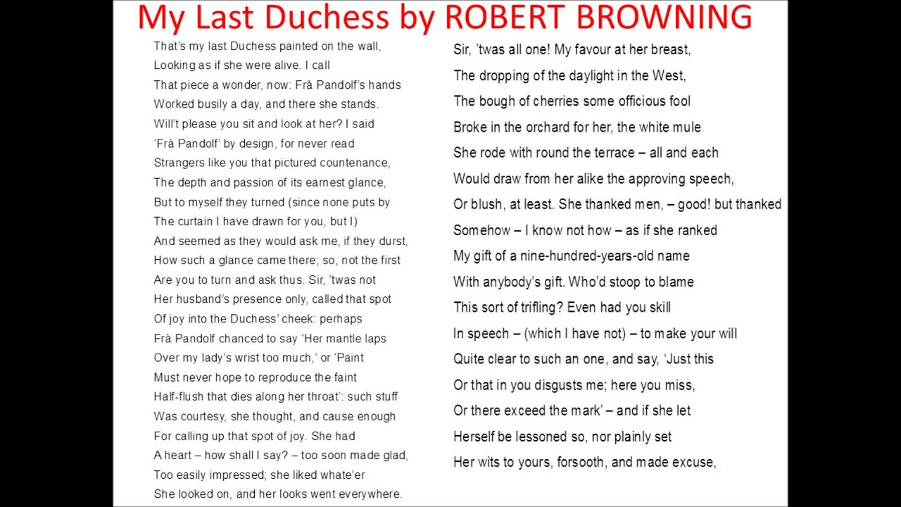 "my last duchess essay In robert browning's poem–""my last duchess""–the speaker (presumably the duke) is giving a servant of his prospective wife's family a tour of his home he draws a back a curtain to reveal a concealed painting of a woman by fra pandolf, explaining that it is a portrait of his late wife."