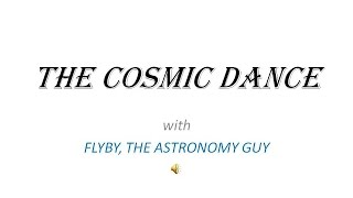 FLYBY, ASTRONOMY GUY:  THE COSMIC DANCE