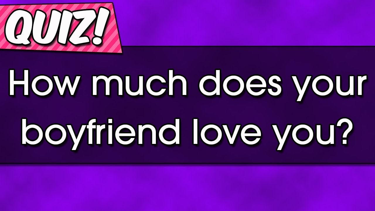 Quiz How Much Does Your Boyfriend Love You Youtube