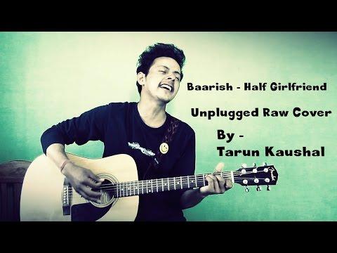Baarish | Half Girlfriend | Arjun K | Shraddha K | Ash King | Tanishk Bagchi | Cover | Tarun Kaushal