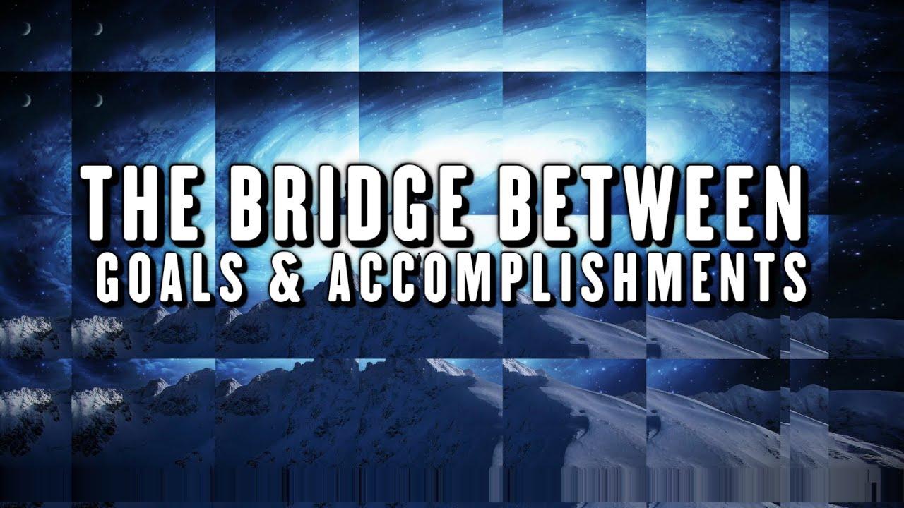 THE BRIDGE BETWEEN GOALS & ACCOMPLISHMENTS