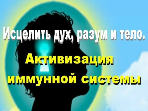 Исцелить дух, разум и тело. Медитация  Активизация  иммунной системы человека.