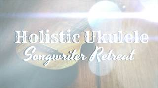 Holistic Ukulele Songwriter Retreat #2