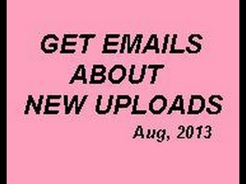 Aug, 2013,   HOW TO GET EMAIL Notice of an Uploaded Video from your subscriptions