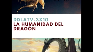 DDLA TV 3x10 LA HUMANIDAD DEL DRAGON