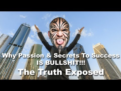 Why Passion and Secrets To Success Is Bullshit. The Truth Exposed.
