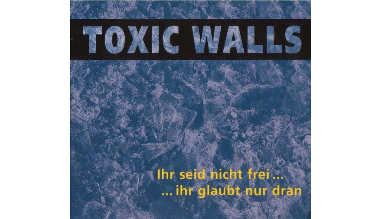 Toxic Walls - Ihr Seid Nicht Frei... ...Ihr Glaubt Nur Dran