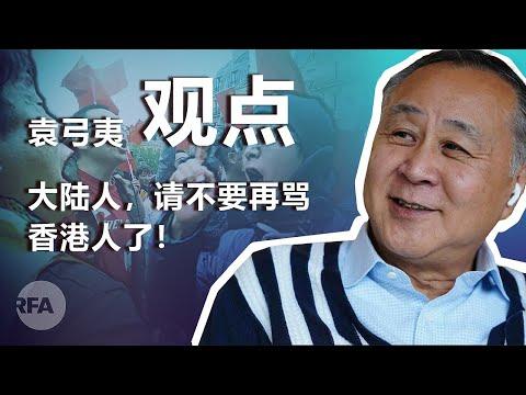 香港实业家袁弓夷(下 )大陆人 请不要再骂香港人了 | 观点