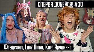 СПЕРВА ДОБЕЙСЯ! #30 Френдзона, Lady Diana, Катя Адушкина