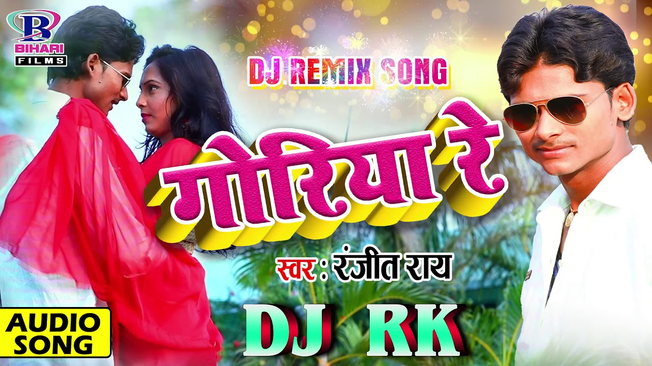 DJ RK New Bhojpuri Dj Remix Song 2018 || Goriya Re || Ranjeet Ray