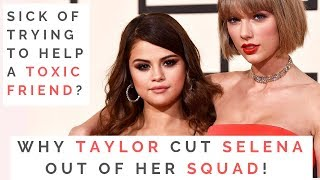 THE TRUTH ABOUT TAYLOR SWIFT & SELENA GOMEZ'S FRIENDSHIP: When And How To Cut Off A Toxic Friend!