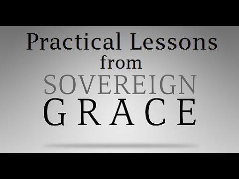 Practical Lessons from the Doctrine of Sovereign Grace