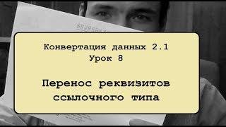Конвертация данных 2.1. Урок 8. Перенос реквизитов ссылочного типа