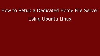 How to Setup a Dedicated Home File Server Using Ubuntu Linux