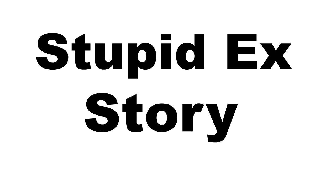 my stupid ex girlfriend