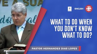 What to Do When You Don't Know What to Do? | Pr Hernandes Dias Lopes
