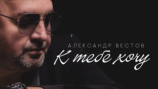 Download АЛЕКСАНДР ВЕСТОВ - К ТЕБЕ ХОЧУ Mp3 and Videos