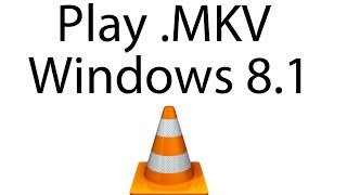 How to Play MKV Files In Windows 8.1 Using VLC