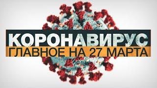 Коронавирус в России и мире: главные новости о распространении COVID-19 к 27 марта