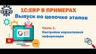 1С:ERP в примерах: Выпуск по цепочке этапов  Часть 1.  Настройки нормативной информации