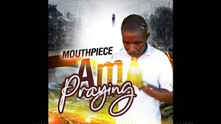 Mouthpiece - Am Praying - July 2020