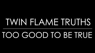 TWIN FLAME TRUTHS : TOO GOOD TO BE TRUE, WHAT DO YOU DO?
